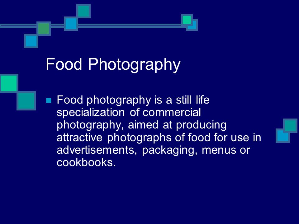 Food Photography Food photography is a still life specialization of commercial photography, aimed at producing attractive photographs of food for use in advertisements, packaging, menus or cookbooks.
