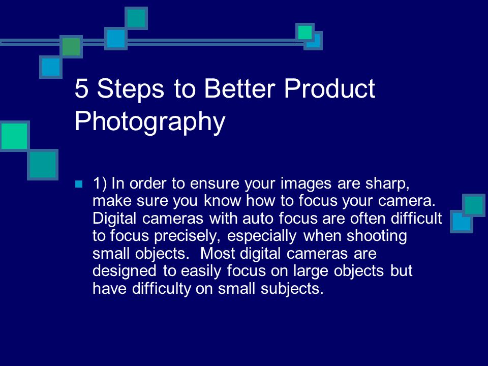 5 Steps to Better Product Photography 1) In order to ensure your images are sharp, make sure you know how to focus your camera.