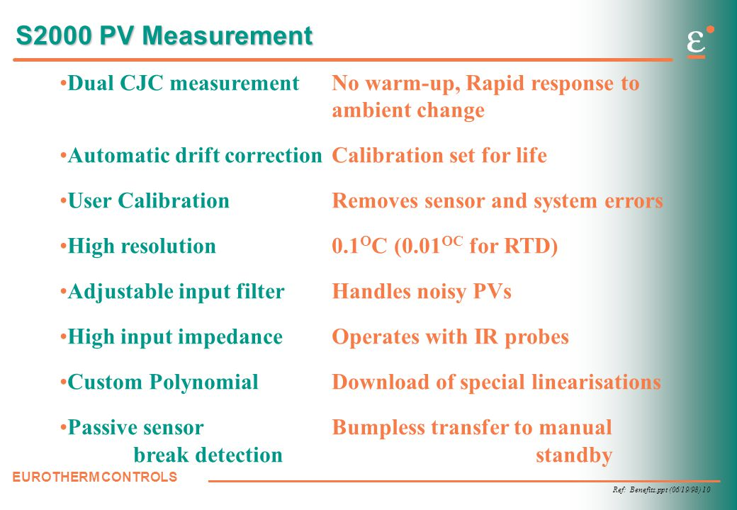 Ref: Benefits.ppt (06/19/98) 10 EUROTHERM CONTROLS S2000 PV Measurement Dual CJC measurementNo warm-up, Rapid response to ambient change Automatic drift correctionCalibration set for life User CalibrationRemoves sensor and system errors High resolution0.1 O C (0.01 OC for RTD) Adjustable input filter Handles noisy PVs High input impedanceOperates with IR probes Custom PolynomialDownload of special linearisations Passive sensor Bumpless transfer to manual break detection standby