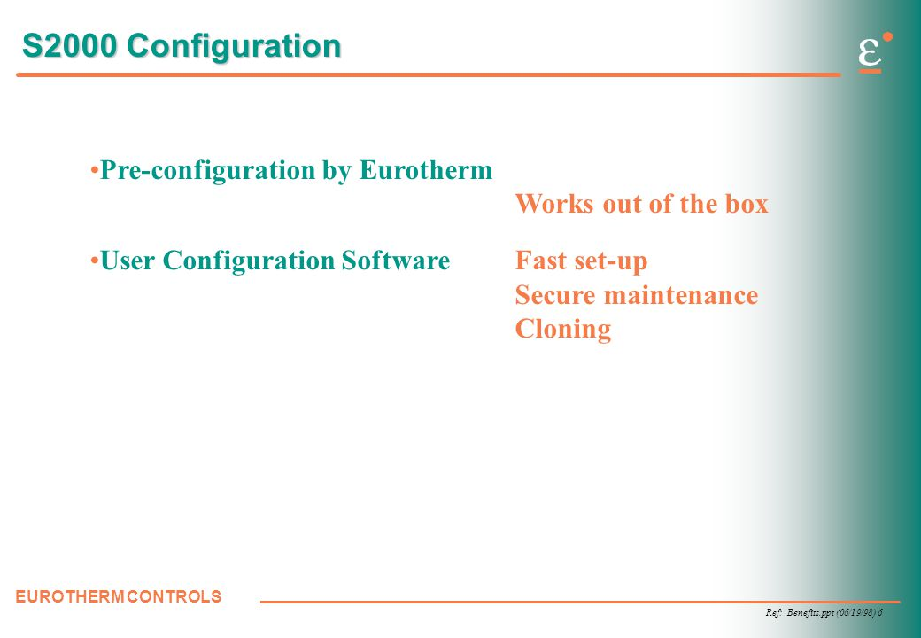 Ref: Benefits.ppt (06/19/98) 6 EUROTHERM CONTROLS S2000 Configuration Pre-configuration by Eurotherm Works out of the box User Configuration SoftwareFast set-up Secure maintenance Cloning
