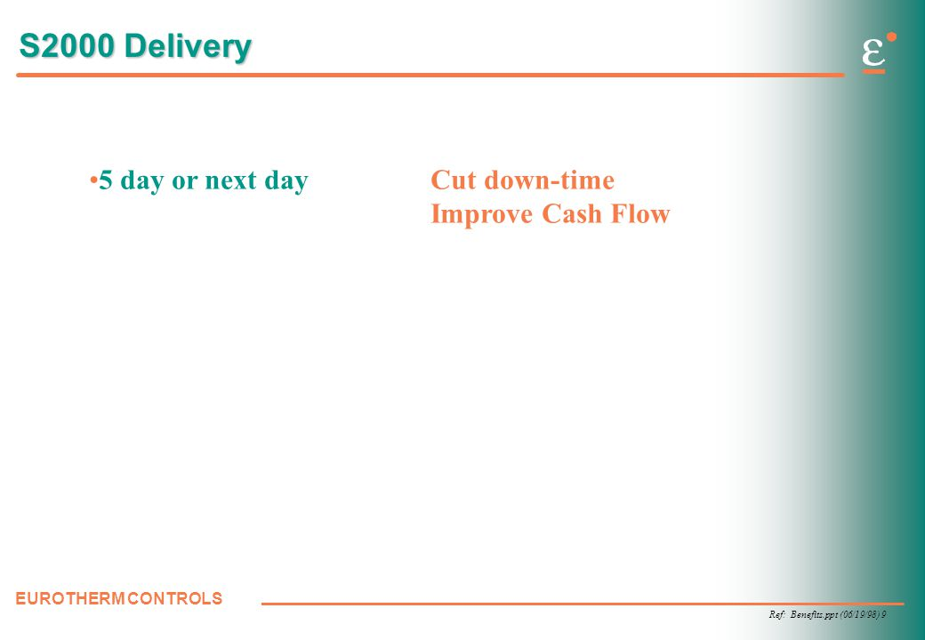 Ref: Benefits.ppt (06/19/98) 9 EUROTHERM CONTROLS S2000 Delivery 5 day or next dayCut down-time Improve Cash Flow