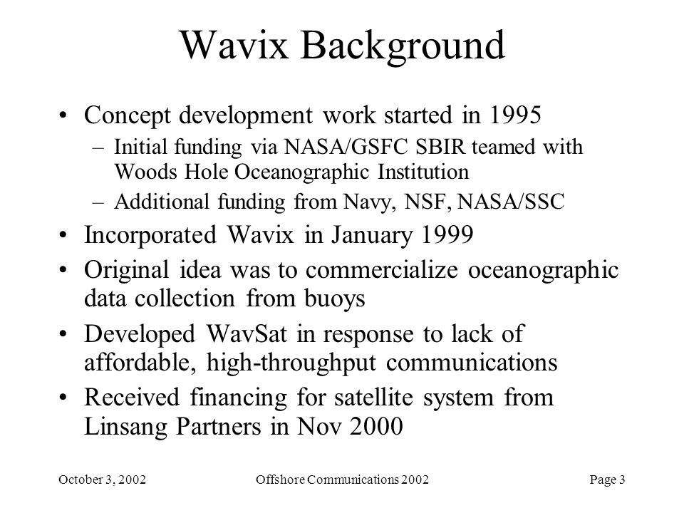 Page 14October 3, 2002Offshore Communications 2002 Wavix Protocol Solution (cont.) Metaframing –imposes structure on the bitstream –structure adds information to mitigate synchronization problems –allows multiple, simultaneous user channels on the RF link Time-Division, Multiple-Access (TDMA) Operation –metaframes are issued by the satellite node at fixed time intervals –user synchronizes its timing to uplink in the allotted channel Data Backcapture –receiver maintains a buffer of recently received bits –receiver can locate previously received frames in the already- received bitstream by counting backwards –frame synchronization appears to be nearly instantaneous