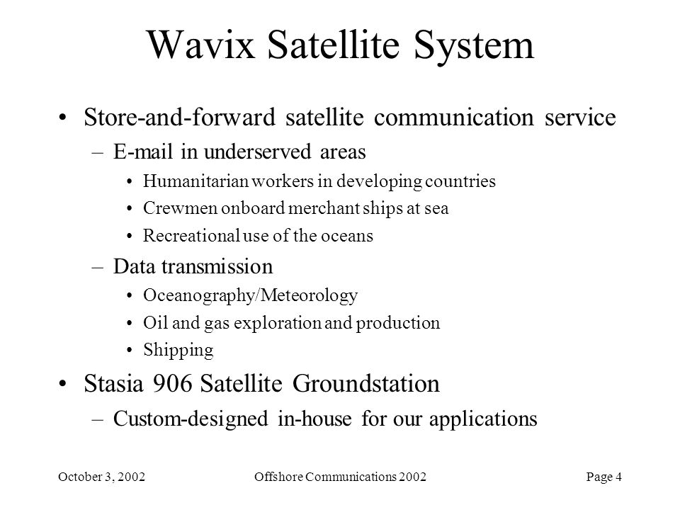 Page 5October 3, 2002Offshore Communications 2002 Current Projects Ocean Data Telemetry Microsat Link –Phase 1 SBIR with Office of Naval Research –Conceptual design of a satellite system to support oceanography –Leading to ONR-funded design, construction and launch of a satellite Robust Ultra High Frequency (UHF) Satellite Communications Protocol for UUVs –Phase 1 SBIR with Naval Undersea Warfare Center –Advanced satellite-communication protocol for use in harsh marine environments –Leading to use on Navy's next-generation military satellite communication system