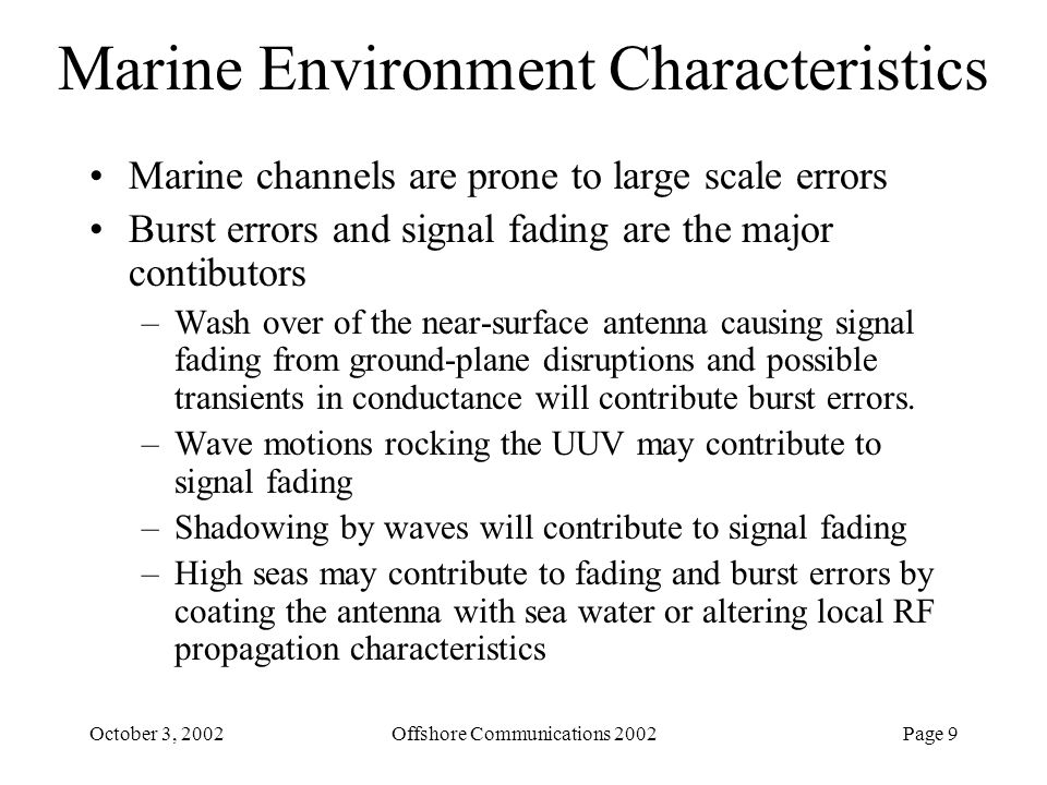 Page 9October 3, 2002Offshore Communications 2002 Marine Environment Characteristics Marine channels are prone to large scale errors Burst errors and