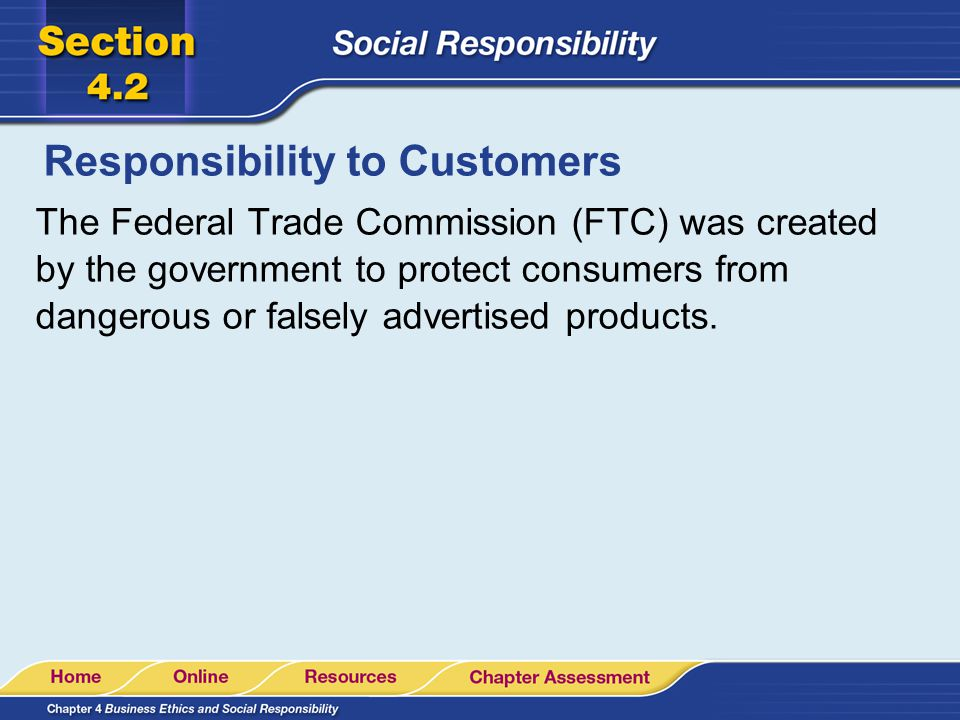 Responsibility to Customers The Federal Trade Commission (FTC) was created by the government to protect consumers from dangerous or falsely advertised
