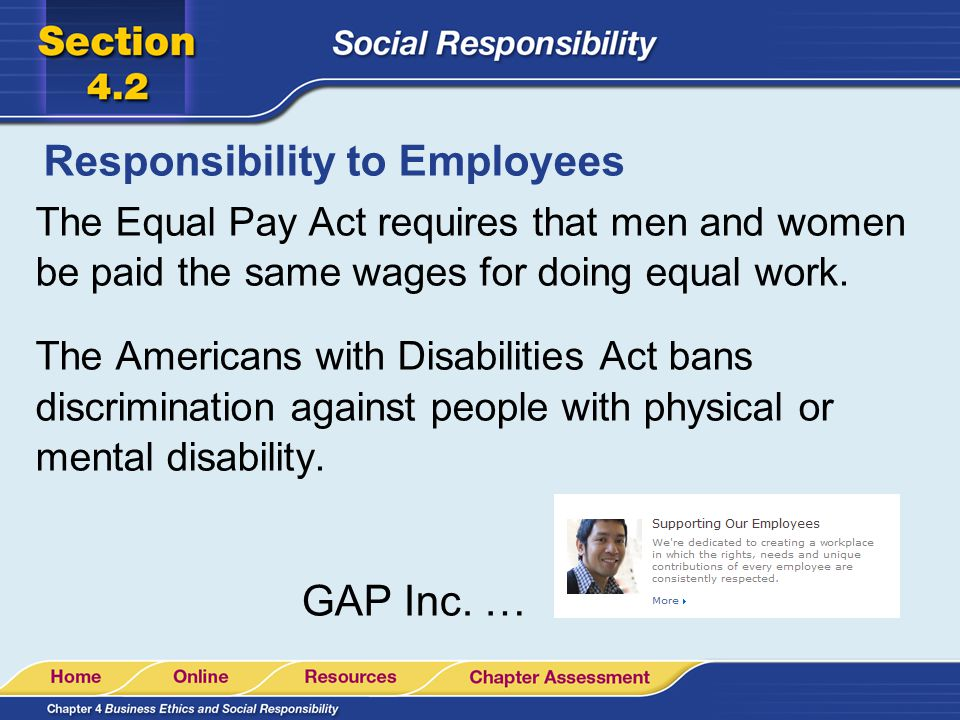Responsibility to Employees The Equal Pay Act requires that men and women be paid the same wages for doing equal work. The Americans with Disabilities
