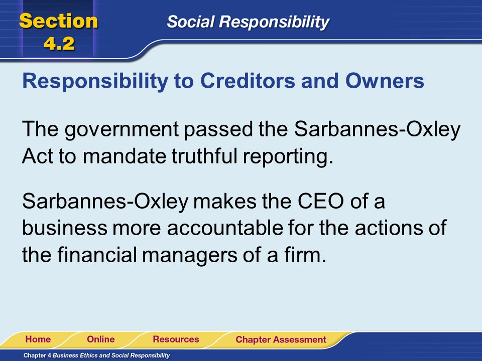 Responsibility to Creditors and Owners The government passed the Sarbannes-Oxley Act to mandate truthful reporting. Sarbannes-Oxley makes the CEO of a