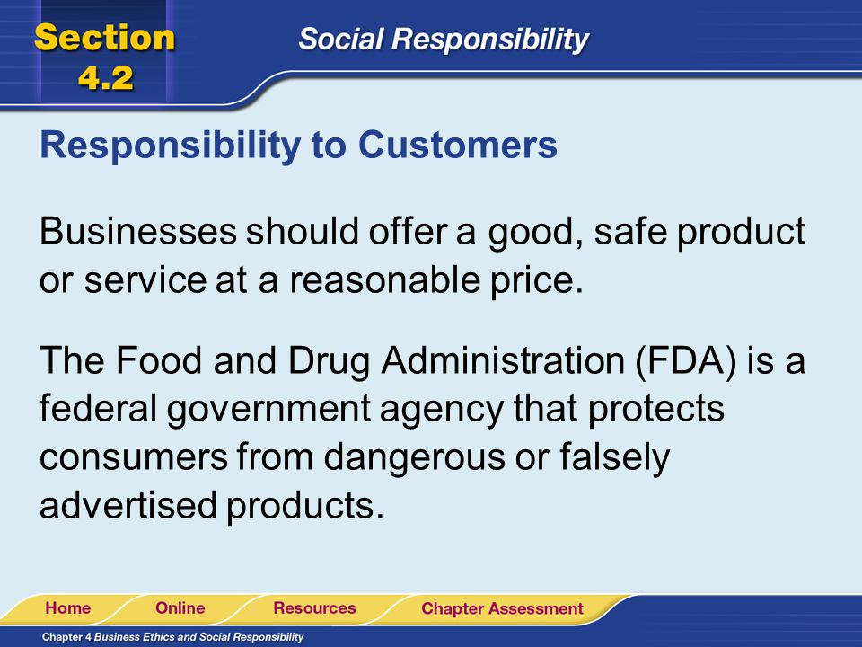 Responsibility to Customers Businesses should offer a good, safe product or service at a reasonable price. The Food and Drug Administration (FDA) is a