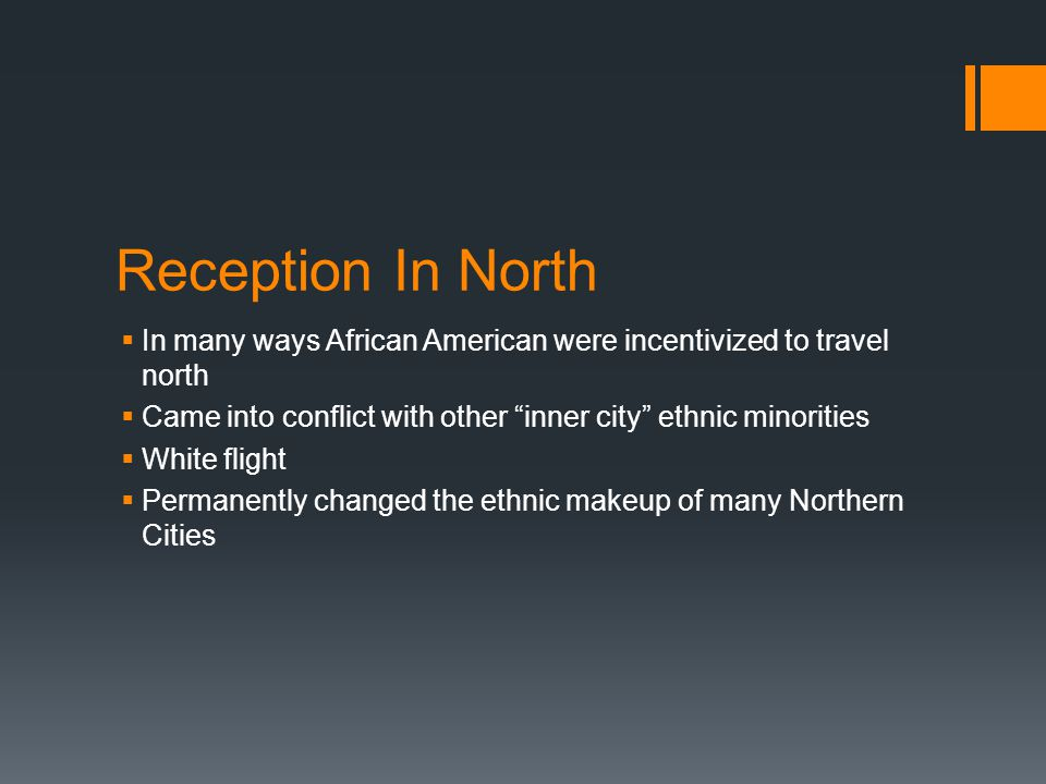 Reception In North  In many ways African American were incentivized to travel north  Came into conflict with other inner city ethnic minorities  White flight  Permanently changed the ethnic makeup of many Northern Cities