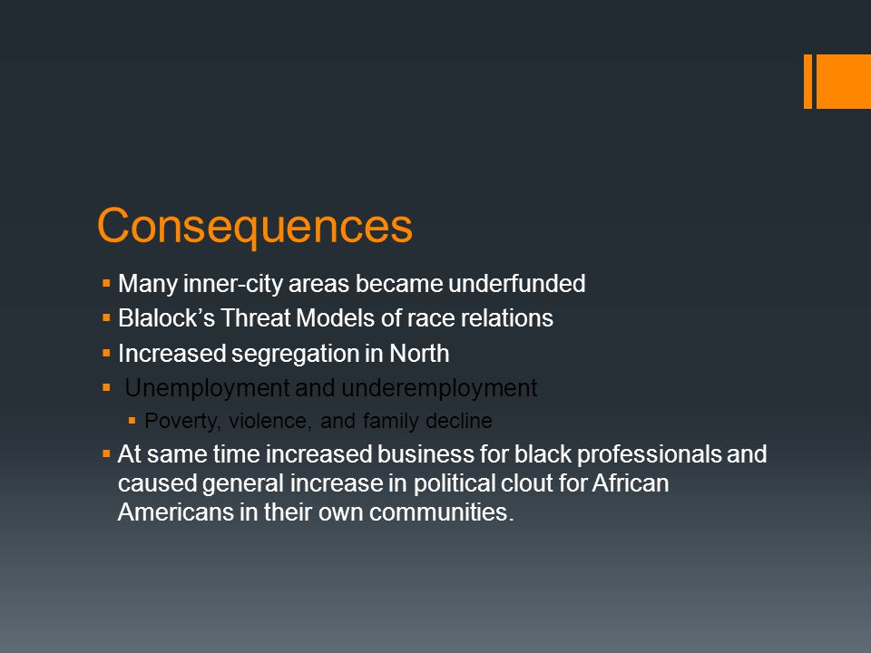 Consequences  Many inner-city areas became underfunded  Blalock's Threat Models of race relations  Increased segregation in North  Unemployment and underemployment  Poverty, violence, and family decline  At same time increased business for black professionals and caused general increase in political clout for African Americans in their own communities.