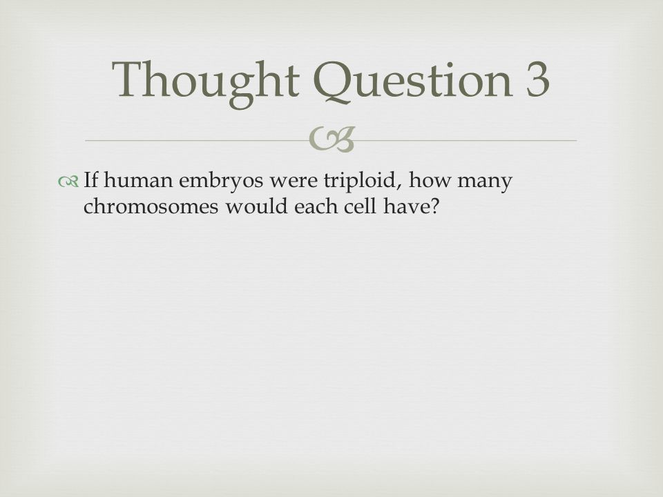   If human embryos were triploid, how many chromosomes would each cell have? Thought Question 3