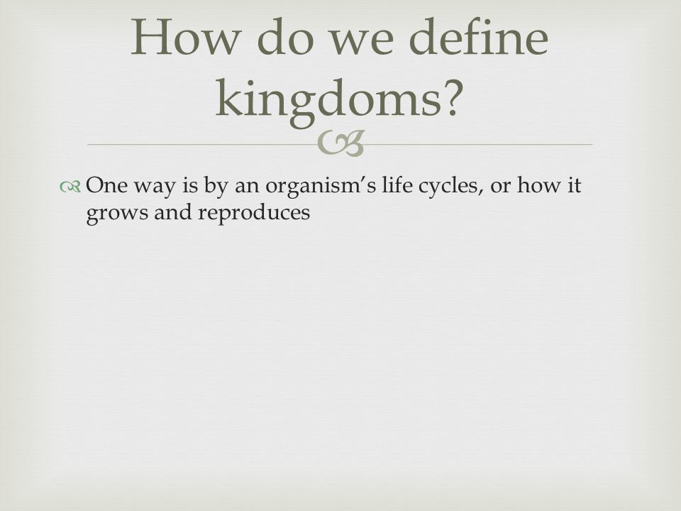   One way is by an organism's life cycles, or how it grows and reproduces How do we define kingdoms?