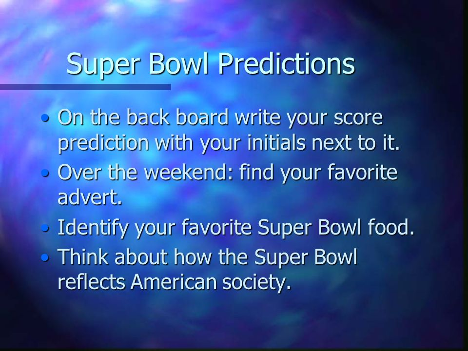 Super Bowl Predictions On the back board write your score prediction with your initials next to it.On the back board write your score prediction with