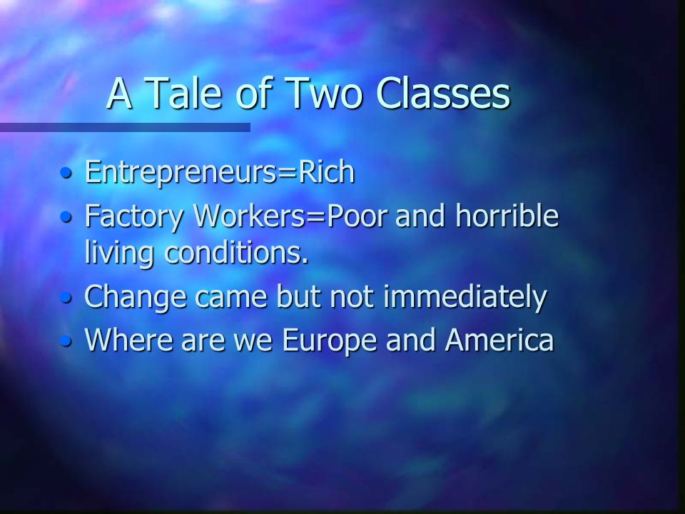 A Tale of Two Classes Entrepreneurs=RichEntrepreneurs=Rich Factory Workers=Poor and horrible living conditions.Factory Workers=Poor and horrible livin