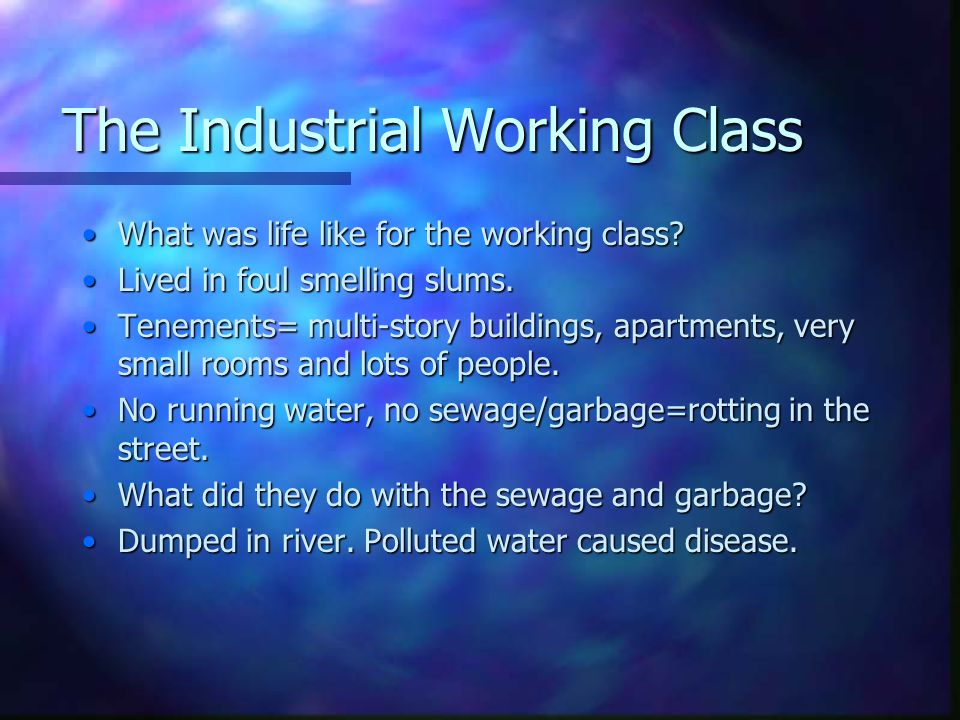 The Industrial Working Class What was life like for the working class?What was life like for the working class? Lived in foul smelling slums.Lived in