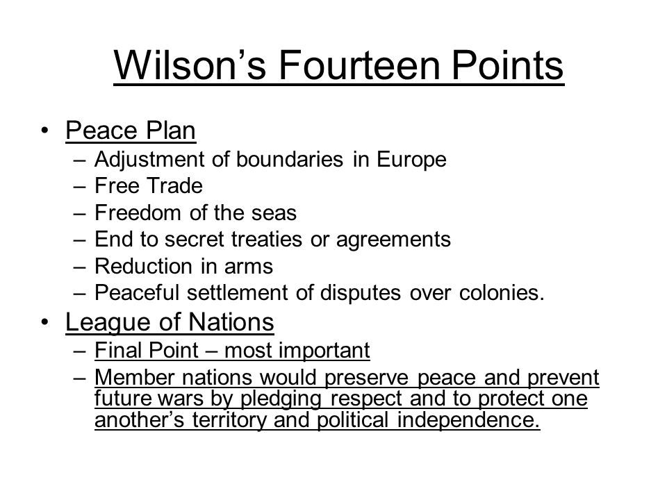 Wilson's Fourteen Points Peace Plan –Adjustment of boundaries in Europe –Free Trade –Freedom of the seas –End to secret treaties or agreements –Reduct
