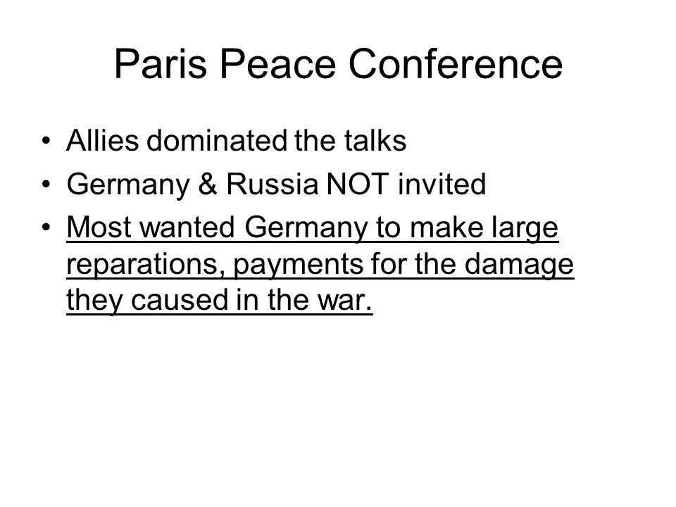 Paris Peace Conference Allies dominated the talks Germany & Russia NOT invited Most wanted Germany to make large reparations, payments for the damage