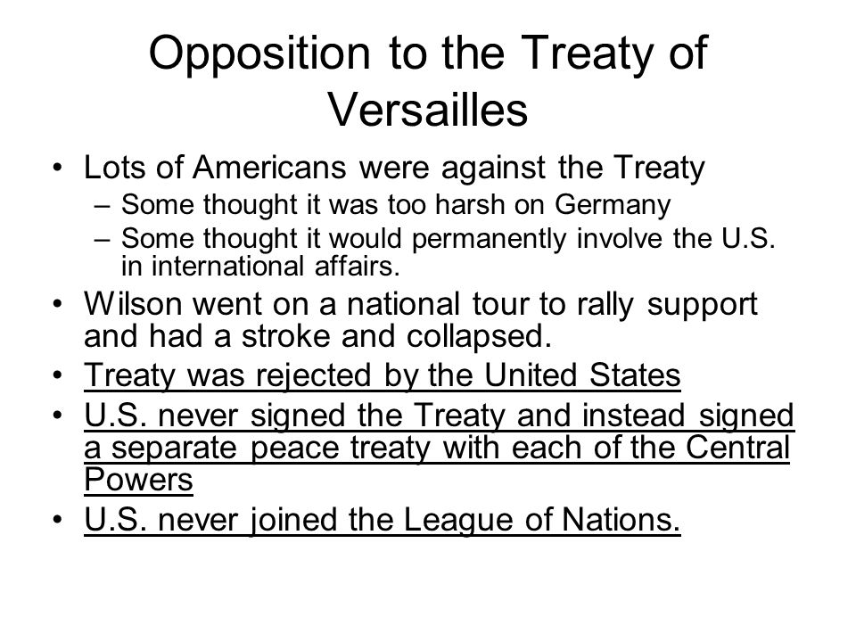 Opposition to the Treaty of Versailles Lots of Americans were against the Treaty –Some thought it was too harsh on Germany –Some thought it would perm
