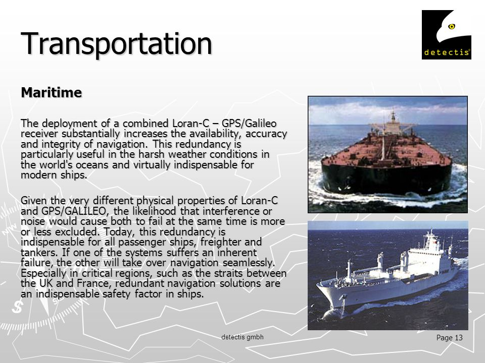 Page 13 detectis gmbh Transportation Maritime The deployment of a combined Loran-C – GPS/Galileo receiver substantially increases the availability, accuracy and integrity of navigation.