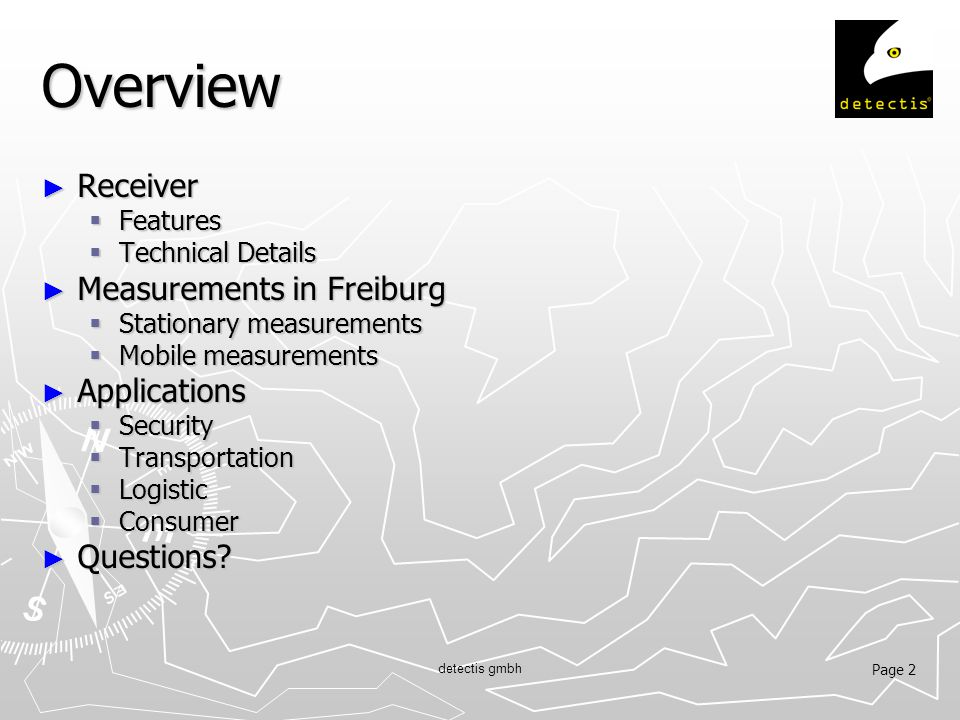 Page 2 detectis gmbh Overview ► Receiver  Features  Technical Details ► Measurements in Freiburg  Stationary measurements  Mobile measurements ► Applications  Security  Transportation  Logistic  Consumer ► Questions