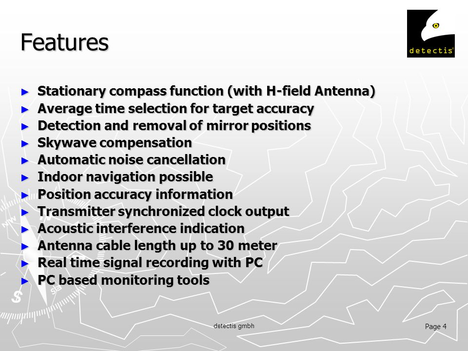 Page 4 detectis gmbh Features ► Stationary compass function (with H-field Antenna) ► Average time selection for target accuracy ► Detection and removal of mirror positions ► Skywave compensation ► Automatic noise cancellation ► Indoor navigation possible ► Position accuracy information ► Transmitter synchronized clock output ► Acoustic interference indication ► Antenna cable length up to 30 meter ► Real time signal recording with PC ► PC based monitoring tools