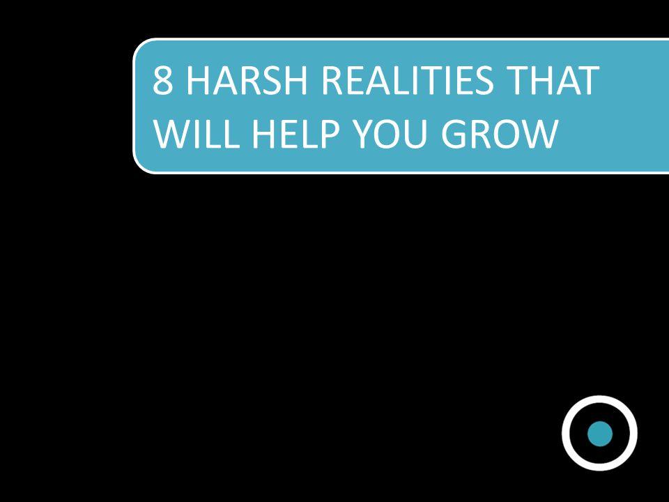 8 HARSH REALITIES THAT WILL HELP YOU GROW