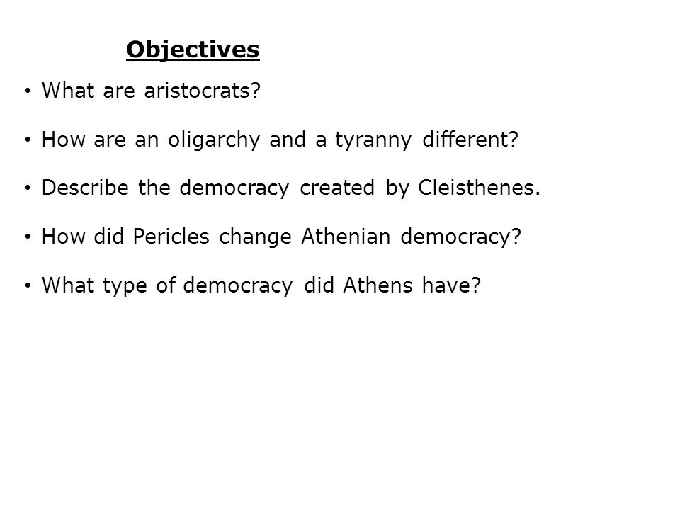Objectives What are aristocrats? How are an oligarchy and a tyranny different? Describe the democracy created by Cleisthenes. How did Pericles change