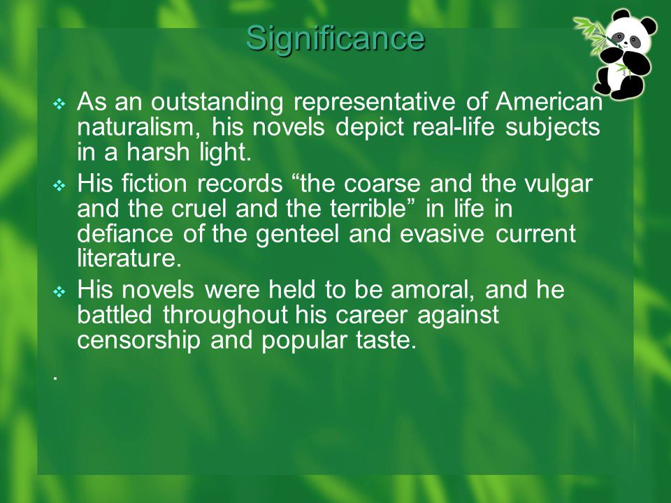 Significance  As an outstanding representative of American naturalism, his novels depict real-life subjects in a harsh light.
