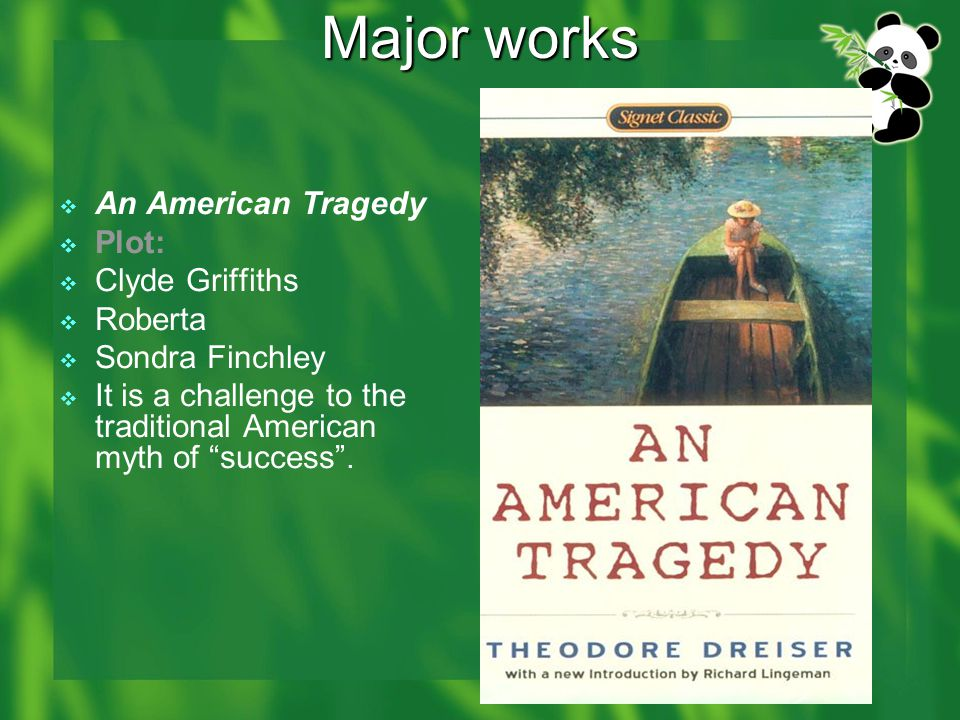 Major works  An American Tragedy  Plot:  Clyde Griffiths  Roberta  Sondra Finchley  It is a challenge to the traditional American myth of success .