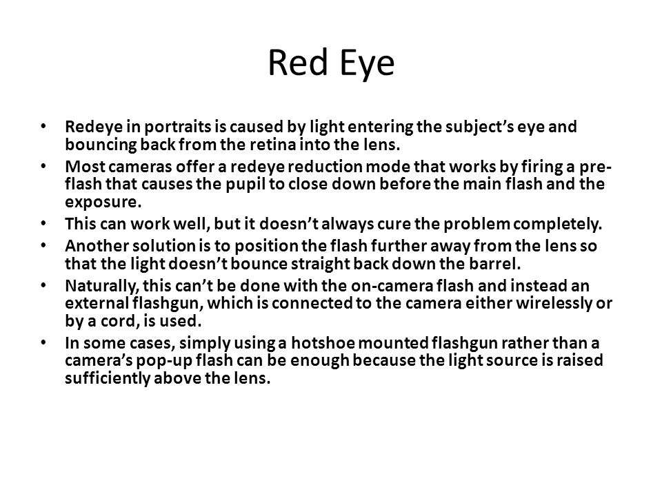 Red Eye Redeye in portraits is caused by light entering the subject's eye and bouncing back from the retina into the lens.
