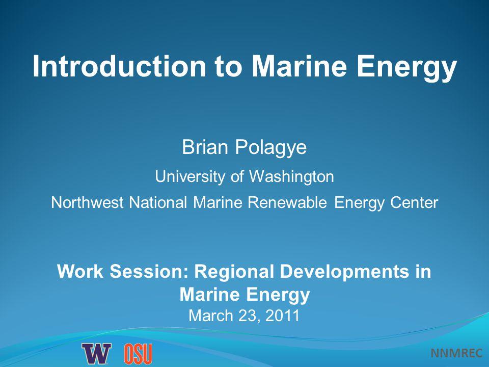 NNMREC Work Session: Regional Developments in Marine Energy March 23, 2011 Introduction to Marine Energy Brian Polagye University of Washington Northwest National Marine Renewable Energy Center