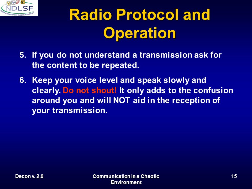 Decon v. 2.0Communication in a Chaotic Environment 14 Radio Protocol and Operation 5.Keep radio chatter to a minimum. Do not tie up radio channels wit
