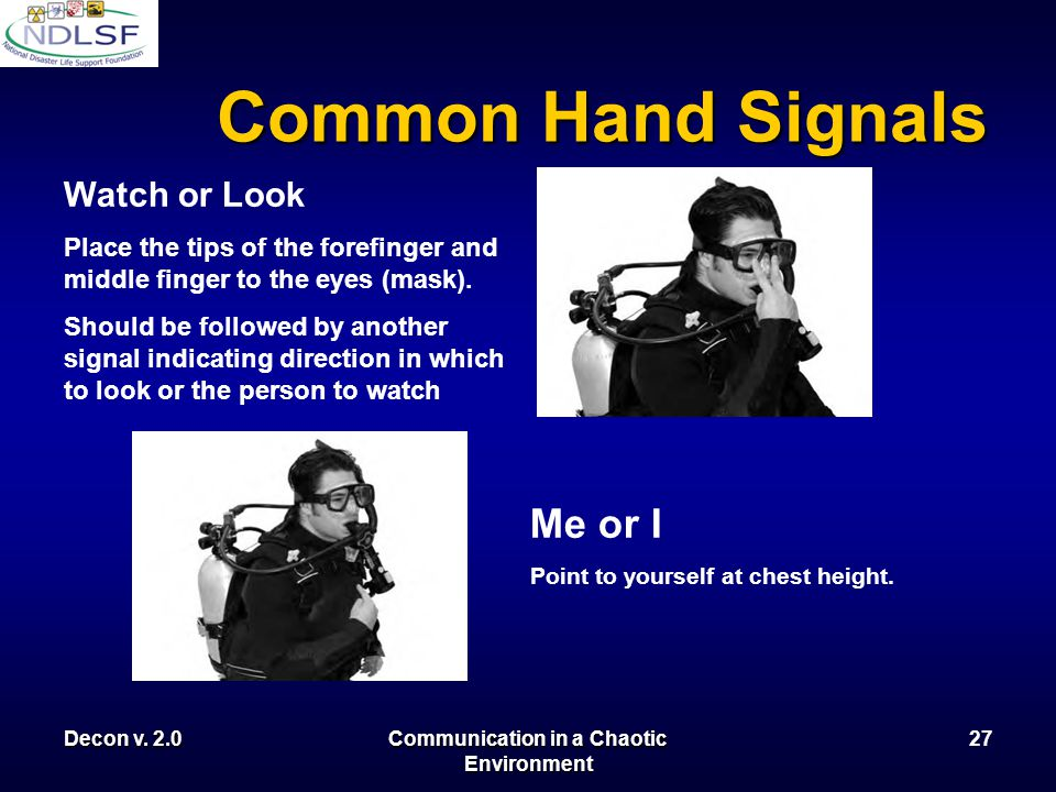 Decon v. 2.0Communication in a Chaotic Environment 26 Common Hand Signals Come Here! Sweep hand toward the body in a beckoning motion. May be preceded