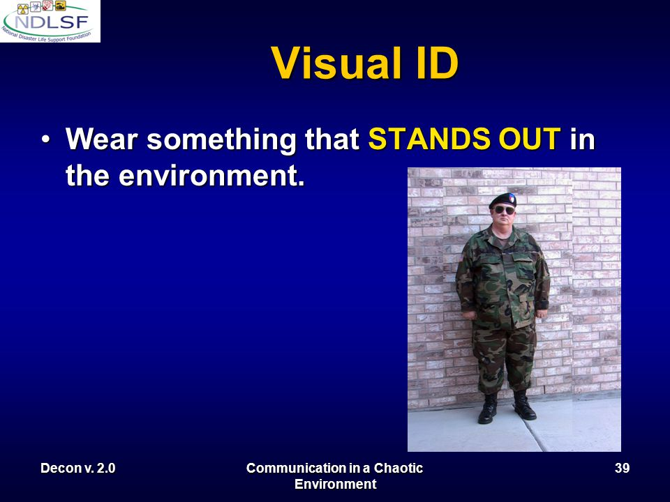 Decon v. 2.0Communication in a Chaotic Environment 38 Visual ID On a disaster scene individual ID may be difficult. In the case where members of a tea