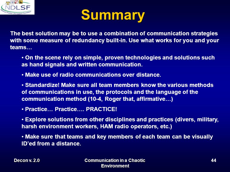Decon v. 2.0Communication in a Chaotic Environment 43 Summary Effective communications on noisy, chaotic disaster scenes is difficult at best.