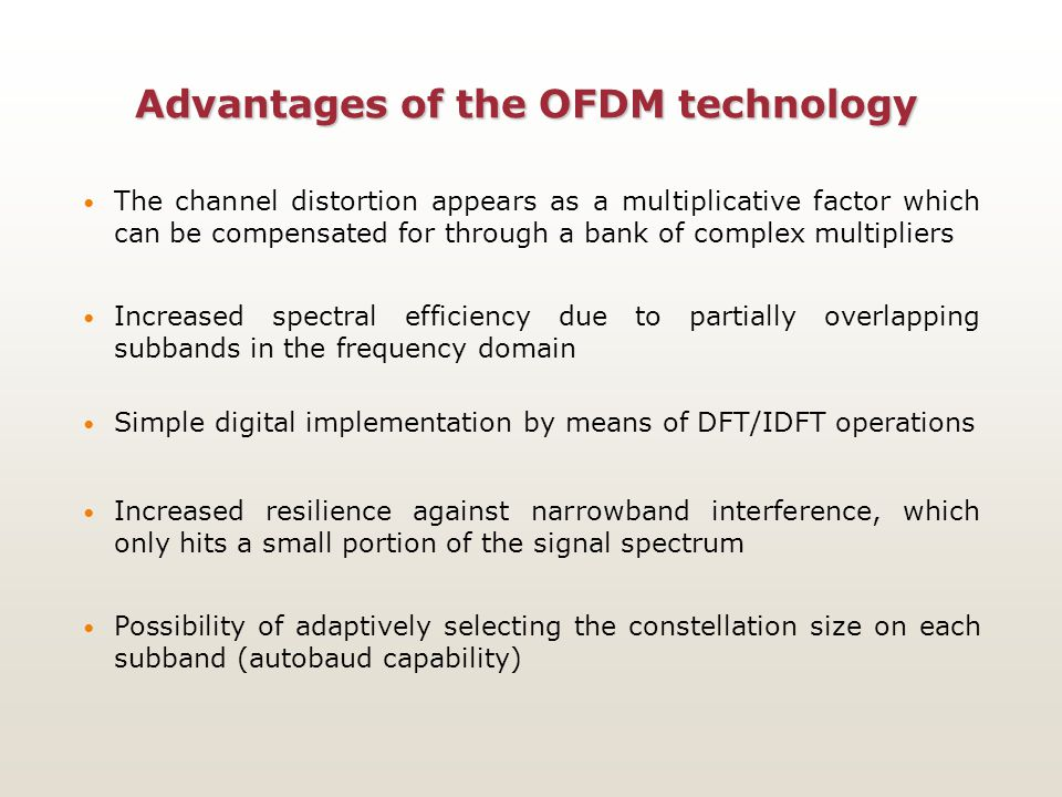 Advantages of the OFDM technology The channel distortion appears as a multiplicative factor which can be compensated for through a bank of complex mul
