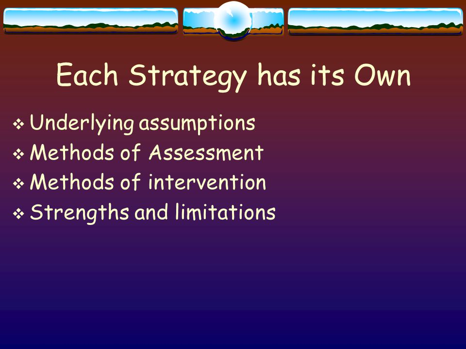 Each Strategy has its Own  Underlying assumptions  Methods of Assessment  Methods of intervention  Strengths and limitations