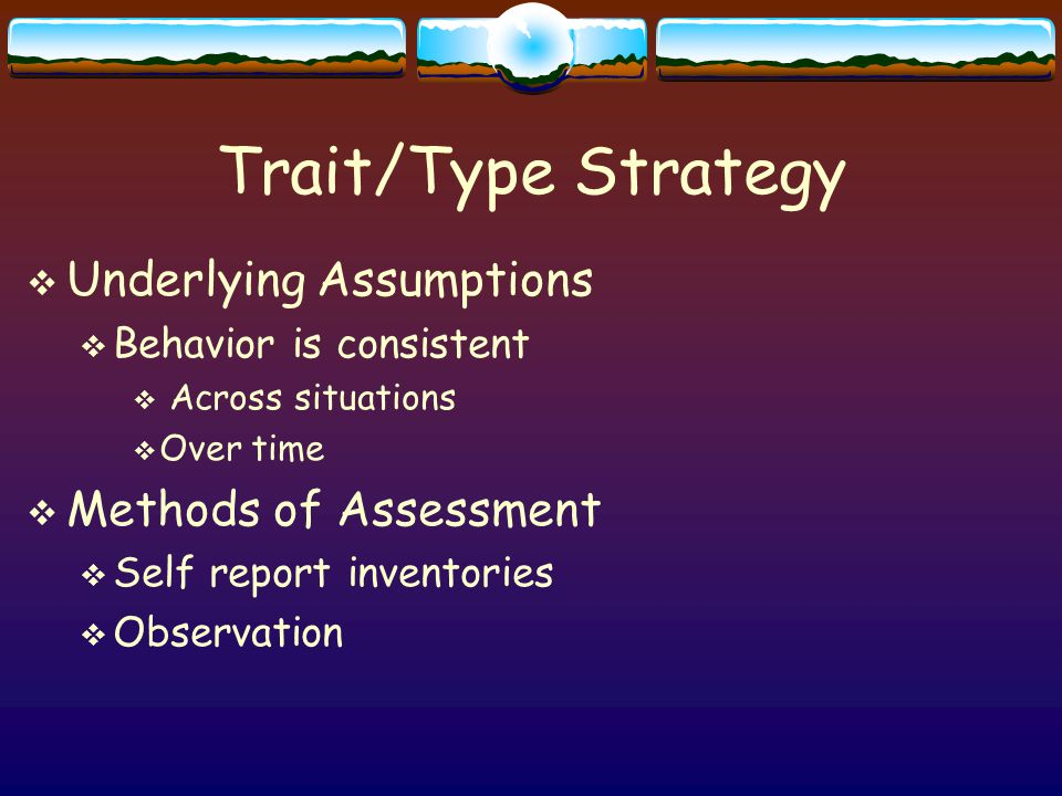 Trait/Type Strategy  Underlying Assumptions  Behavior is consistent  Across situations  Over time  Methods of Assessment  Self report inventories  Observation