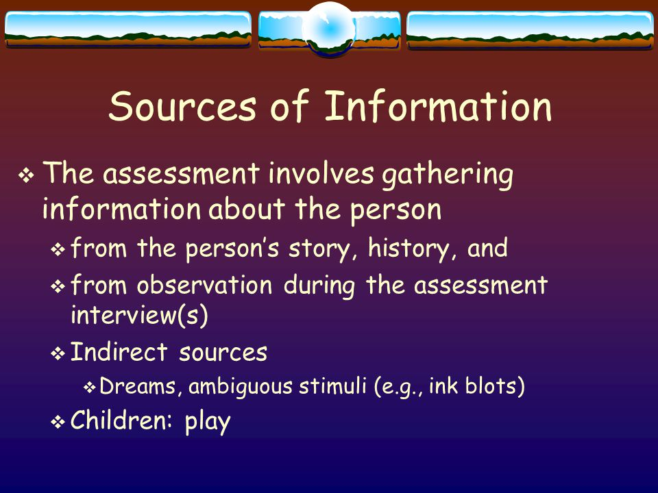 Sources of Information  The assessment involves gathering information about the person  from the person's story, history, and  from observation during the assessment interview(s)  Indirect sources  Dreams, ambiguous stimuli (e.g., ink blots)  Children: play