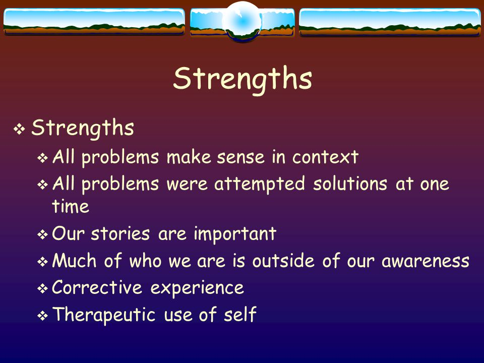 Strengths  Strengths  All problems make sense in context  All problems were attempted solutions at one time  Our stories are important  Much of who we are is outside of our awareness  Corrective experience  Therapeutic use of self