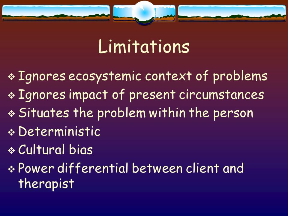 Limitations  Ignores ecosystemic context of problems  Ignores impact of present circumstances  Situates the problem within the person  Deterministic  Cultural bias  Power differential between client and therapist