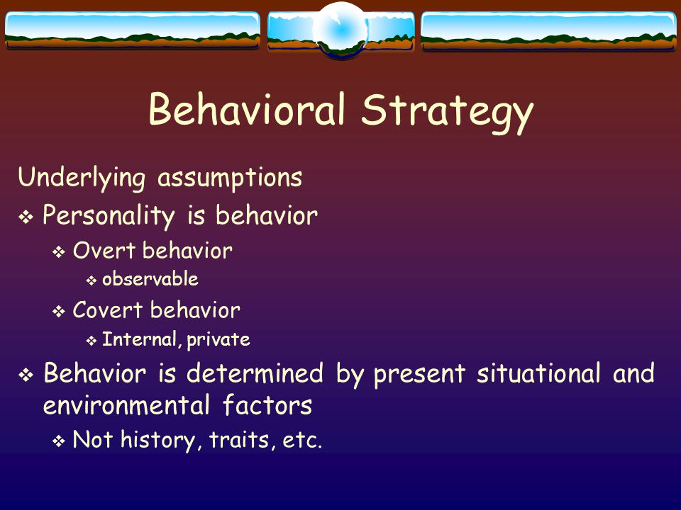 Behavioral Strategy Underlying assumptions  Personality is behavior  Overt behavior  observable  Covert behavior  Internal, private  Behavior is determined by present situational and environmental factors  Not history, traits, etc.