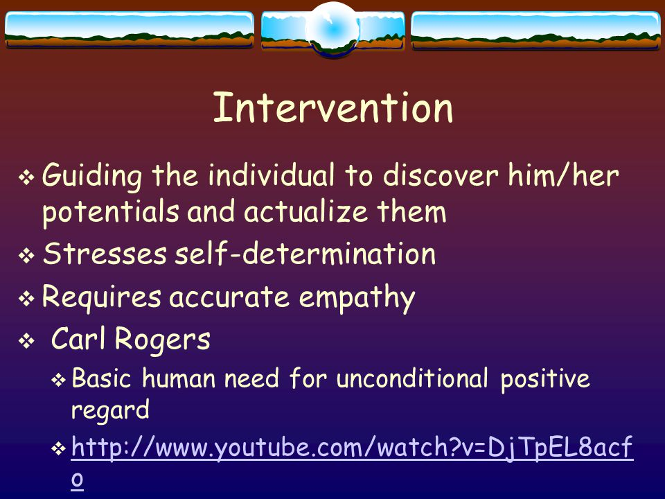 Intervention  Guiding the individual to discover him/her potentials and actualize them  Stresses self-determination  Requires accurate empathy  Carl Rogers  Basic human need for unconditional positive regard  http://www.youtube.com/watch v=DjTpEL8acf o http://www.youtube.com/watch v=DjTpEL8acf o