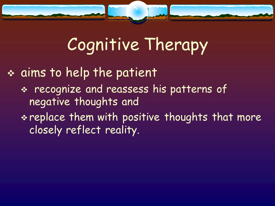 Cognitive Therapy  aims to help the patient  recognize and reassess his patterns of negative thoughts and  replace them with positive thoughts that more closely reflect reality.