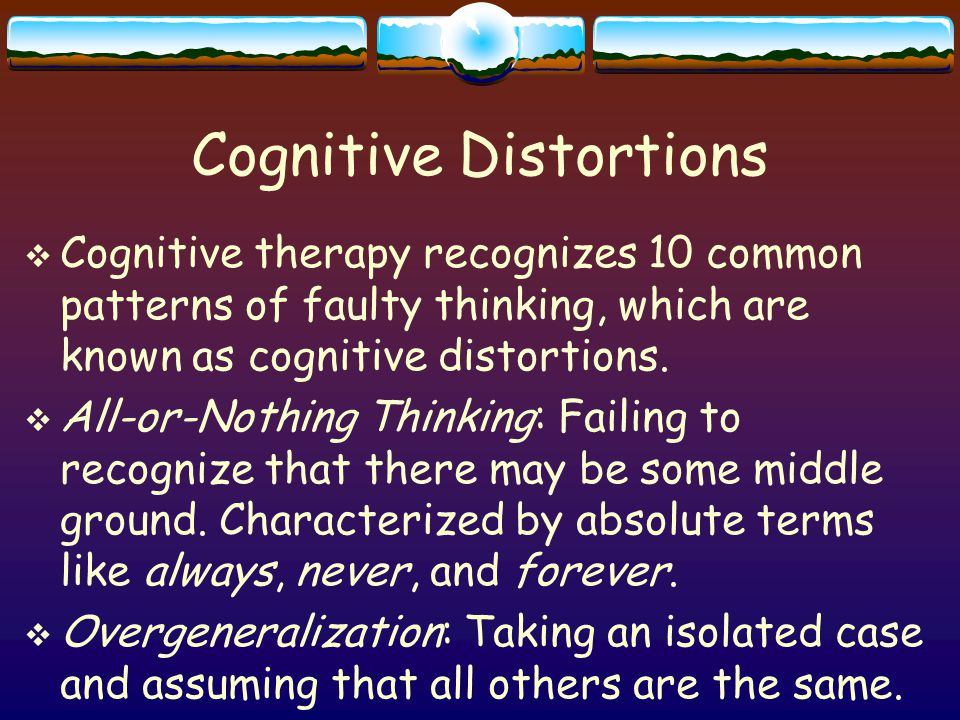 Cognitive Distortions  Cognitive therapy recognizes 10 common patterns of faulty thinking, which are known as cognitive distortions.