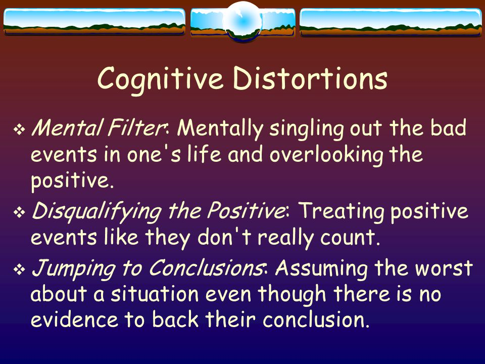 Cognitive Distortions  Mental Filter: Mentally singling out the bad events in one s life and overlooking the positive.
