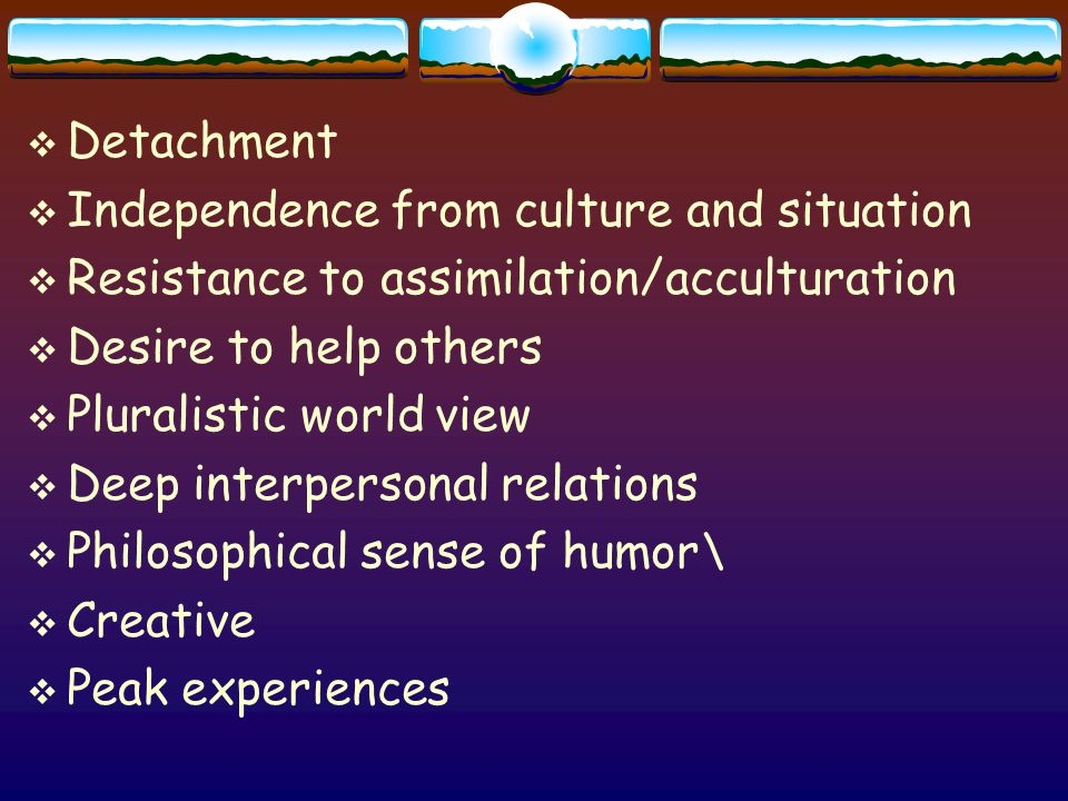  Detachment  Independence from culture and situation  Resistance to assimilation/acculturation  Desire to help others  Pluralistic world view  Deep interpersonal relations  Philosophical sense of humor\  Creative  Peak experiences