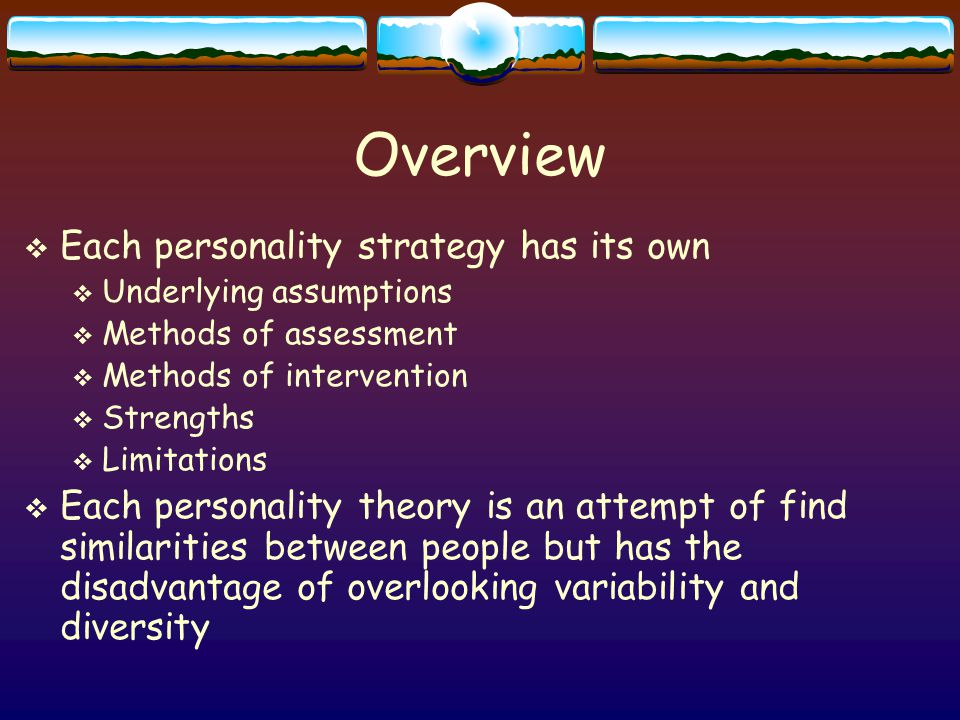 Overview  Each personality strategy has its own  Underlying assumptions  Methods of assessment  Methods of intervention  Strengths  Limitations  Each personality theory is an attempt of find similarities between people but has the disadvantage of overlooking variability and diversity