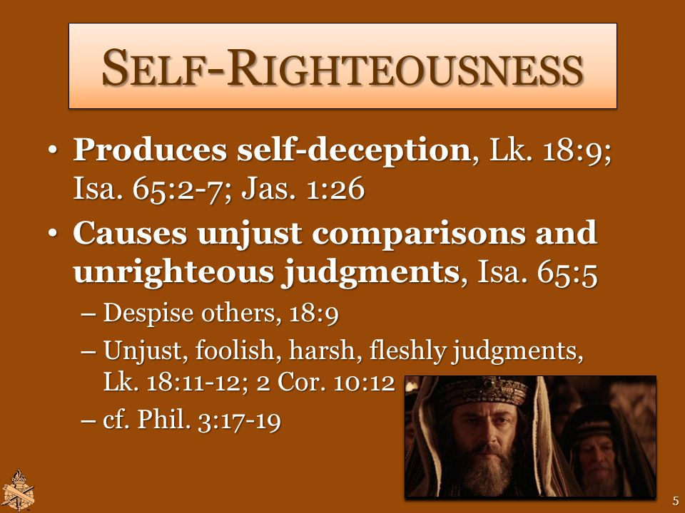 S ELF -R IGHTEOUSNESS Produces self-deception, Lk.