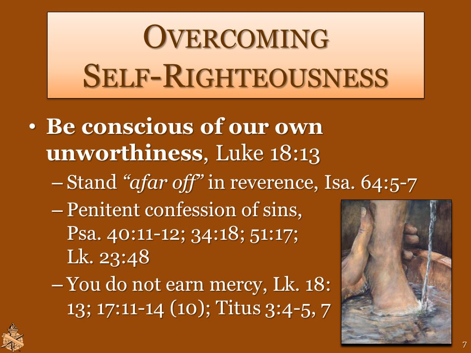 O VERCOMING S ELF -R IGHTEOUSNESS Be conscious of our own unworthiness, Luke 18:13 Be conscious of our own unworthiness, Luke 18:13 – Stand afar off in reverence, Isa.